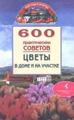 600 практических советов. Цветы дома и на участке
