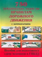 750 тематических задач по правилам дорожного движения с комментариями. Пособие для подготовки к сдаче экзаменов в ГИБДД