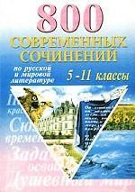 800 современных сочинений по русской и мировой литературе. 5-11 классы