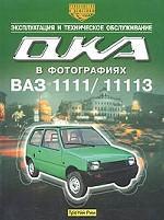 """Автомобили """"Ока"""" ВАЗ-1111 и ВАЗ-11113. Эксплуатация и техническое обслуживание. Практическое руководство в фотографиях"""