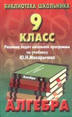 Алгебра. Решение задач школьной программы по учебнику Ю.Н. Макарычева, 9 класс