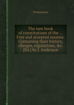 The new book of constitutions of the ... Free and accepted masons. Containing their history, charges, regulations, &c. [Ed.] by J. Anderson
