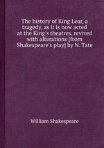 The history of King Lear, a tragedy, as it is now acted at the King`s theatres, revived with alterations [from Shakespeare`s play] by N. Tate