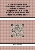 A plain and rational account of the nature and effects of animal magnetism: in a series of letters. With notes and appendix. By the editor
