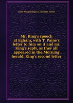 Mr. King`s speech at Egham, with T. Paine`s letter to him on it and mr. King`s reply, as they all appeared in the Morning herald. King`s second letter