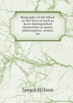Biography of the blind: or the lives of such as have distinguished themselves as poets, philosophers, artists, &c