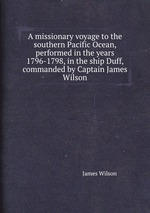 A missionary voyage to the southern Pacific Ocean, performed in the years 1796-1798, in the ship Duff, commanded by Captain James Wilson