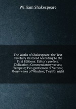 The Works of Shakespeare: the Text Carefully Restored According to the First Editions: Editor`s preface; Didication; Commendatory verses; Tempest; Two gentlemen of Verona; Merry wives of Windsor; Twelfth night