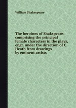The heroines of Shakspeare: comprising the principal female characters in the plays, engr. under the direction of C. Heath from drawings by eminent artists
