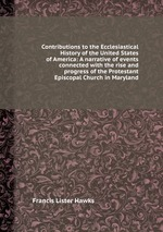 Contributions to the Ecclesiastical History of the United States of America: A narrative of events connected with the rise and progress of the Protestant Episcopal Church in Maryland