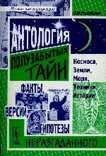 Антология полузабытых тайн Космоса, Земли, Моря, Техники. Истории, факты, версии, гипотезы неразгаданного