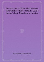 The Plays of William Shakespeare: Midsummer night`s dream; Love`s labour`s lost; Merchant of Venice