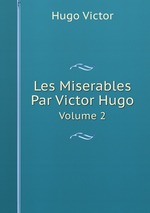Les Miserables Par Victor Hugo. Volume 2