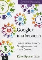 Броган Крис. Google + для бизнеса. Как социальная сеть Google меняет вас и ваш бизнес 150x213