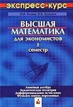 Высшая математика для экономистов. Экспресс-курс. 1 семестр. Линейная алгебра. Аналитическая геометрия. Дифференциальное исчисление. Функции многих переменных