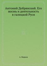 Антоний Добрянский. Его жизнь и деятельность в галицкой Руси