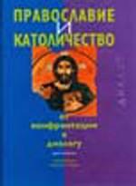 Православие и Католичество. От конфронтации к диалогу. Хрестоматия