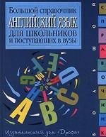 Английский язык. Большой справочник для школьников и поступающих в вузы