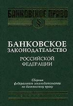 Банковское законодательство РФ. Сборник федерального законодательства по банковскому праву
