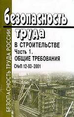Безопасность труда в строительстве. Часть 1. Общие требования. СНиП 12-03-2001