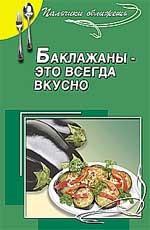 Баклажаны - это всегда вкусно. Сборник кулинарных рецептов. Издание 4-е