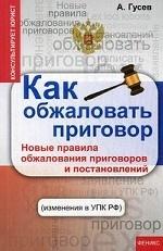 Гусев А.. Как обжаловать приговор. Новые правила обжалования приговоров и постановлений