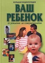Большая энциклопедия. Ваш ребенок от рождения до совершеннолетия