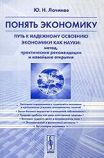 Понять экономику. Путь к надежному освоению экономики как науки: Метод, практические рекомендации и новейшие открытия