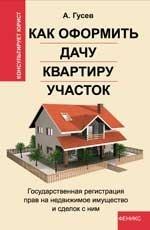Гусев А.. Как оформить дачу, квартиру, участок. Государственная регистрация прав на недвижимое имущество и сделок с ним