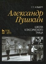 Г. Г. Альберт. Александр Пушкин. Школа классического танца. 2-е изд., стер