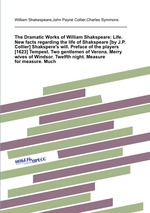 The Dramatic Works of William Shakspeare: Life. New facts regarding the life of Shakspeare Shakspere`s will. Preface of the players [1623] Tempest. Two gentlemen of Verona. Merry wives of Windsor. Twelfth night. Measure for measure