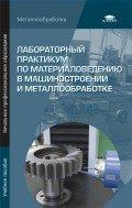 Лабораторный практикум по материаловедению в машиностроении и металлобработке 2-е изд., перераб