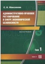Административно — правовое регулирование в сфере экономической безопасности. Монография. В 2 томах. Том 1
