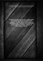 Museum veronense, hoc est, Antiquarum inscriptionum atque anaglyphorum collectio : cui Taurinensis adiungitur et Vindobonensis : accedunt monumenta id genus plurima nondum vulgata, et ubicumque collecta