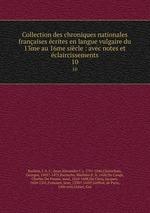 Collection des chroniques nationales franaises crites en langue vulgaire du 13me au 16me sicle : avec notes et claircissements. 10