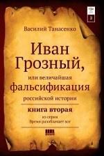 Иван Грозный, или величайшая фальсификация.том 2