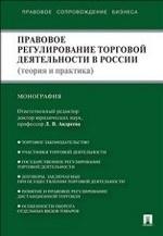 Правовое регулирование торговой деятельности в России (теория и практика).Монография