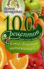 100 рецептов блюд, богатых витамином C. Вкусно, полезно, душевно, целебно