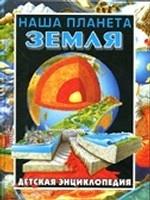 Наша планета Земля. Детская энциклопедия