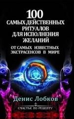 Денис Лобков. 100 самых действенных ритуалов для исполнения желаний от самых известных экстрасенсов