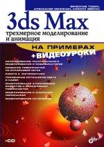 3ds Max. Трехмерное моделирование и анимация на примерах