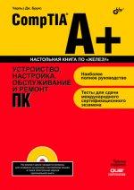CompTIA A+. Устройство, настройка, обслуживание и ремонт ПК. 3-е изд