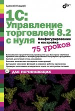 1С Управление торговлей 8.2 с нуля. Конфигурирование и настройка. 75 уроков для начинающих