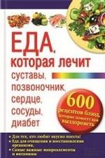 Еда, которая лечит суставы, позвоночник, сердце, сосуды, диабет. 600 рецептов блюд, которые помогут вам выздороветь