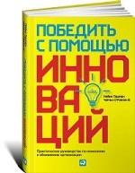 Победить с помощью инноваций: Практическое руководство по изменению и обновлению организации. Пер. с англ