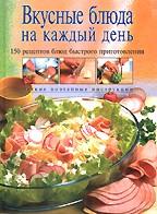 Вкусные блюда на каждый день: 150 рецептов блюд быстрого приготовления. Четкие поэтапные инструкции