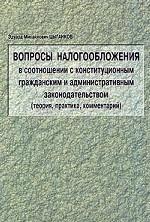Вопросы налогообложения в соотношении с конституционным гражданским и административным законодательством: теория, практика, комментарий