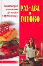 Раз - два - и готово! Блюда быстрого приготовления для деловых и занятых женщин. Издание 2-е, переработанное и дополненное