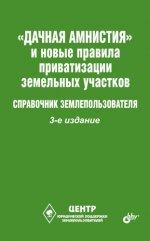 Дачная амнистия и новые правила приватизации земельных участков.Справочник землепользователя.(3 изд
