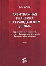 Арбитражная практика по гражданским делам. Том 1. Конспективный указатель по тексту Гражданского кодекса Российской Федерации